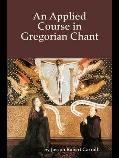 An Applied Course in Gregorian Chant (Joseph Robert Carroll)